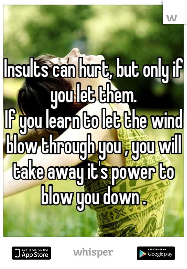 Insults can hurt, but only if you let them. If you learn to let the wind blow through you , you will take away it's power to blow you down .
