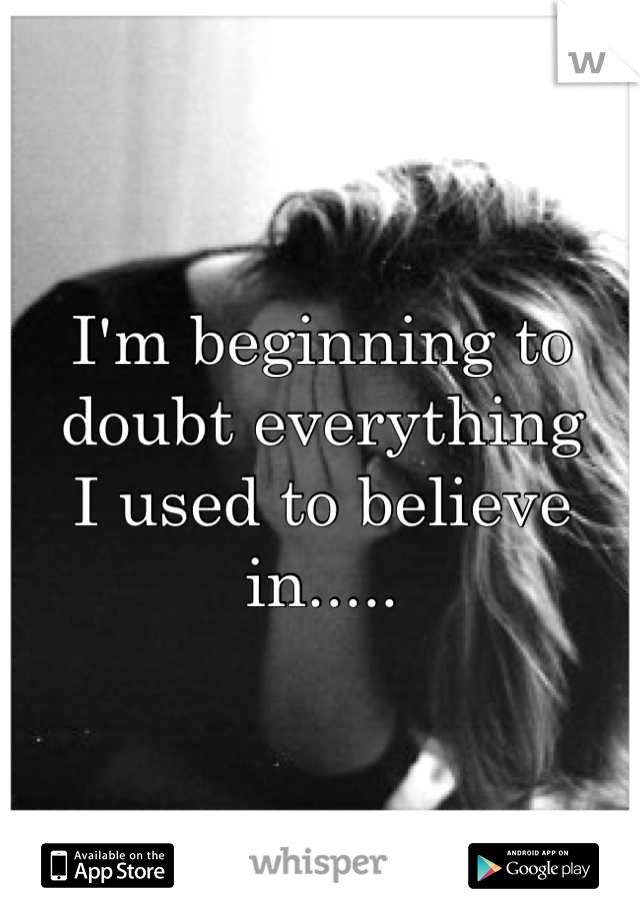 I'm beginning to  doubt everything  I used to believe in.....