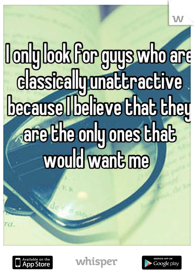 I only look for guys who are classically unattractive because I believe that they are the only ones that would want me