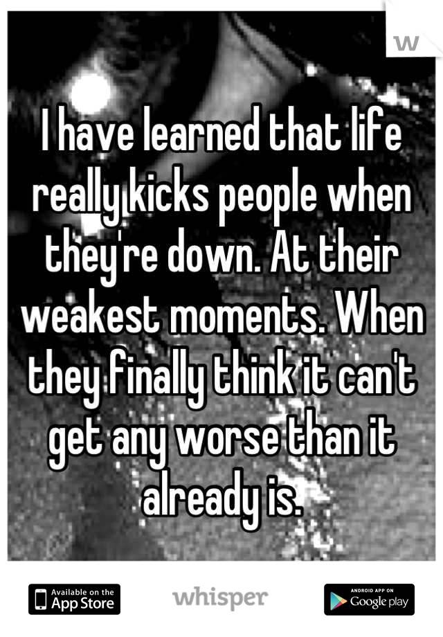 I have learned that life really kicks people when they're down. At their weakest moments. When they finally think it can't get any worse than it already is.