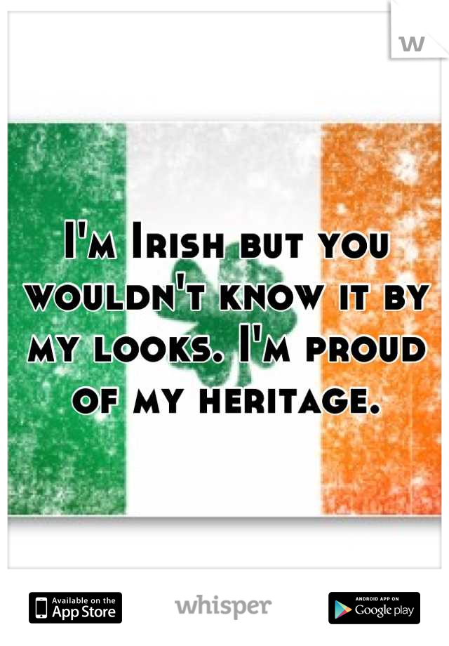I'm Irish but you wouldn't know it by my looks. I'm proud of my heritage.