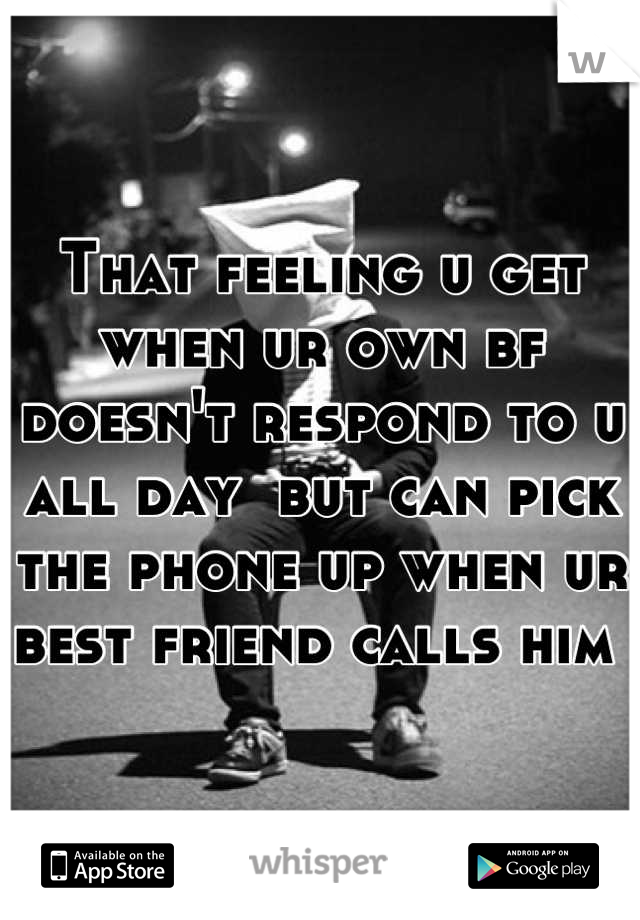 That feeling u get when ur own bf doesn't respond to u all day  but can pick the phone up when ur best friend calls him