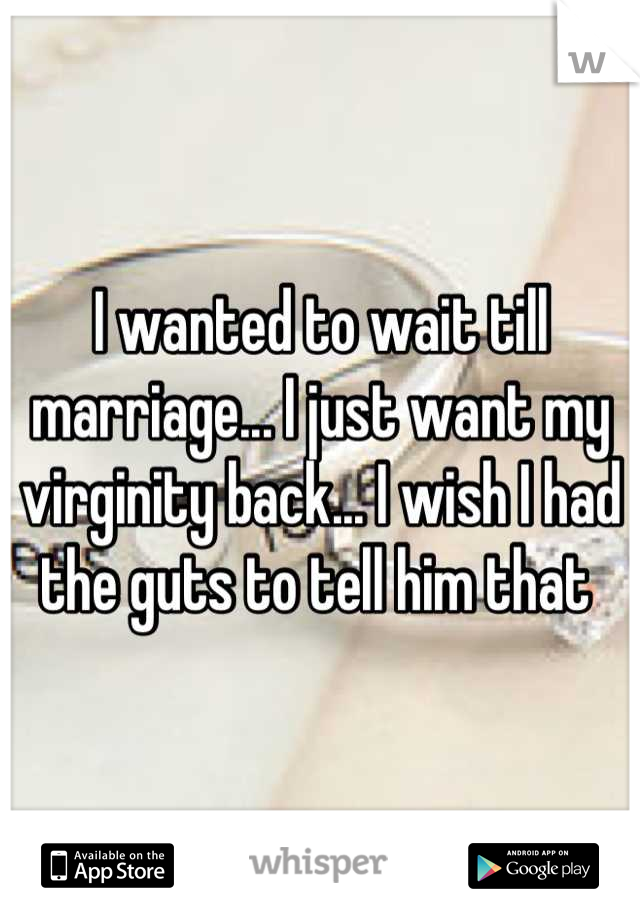 I wanted to wait till marriage... I just want my virginity back... I wish I had the guts to tell him that