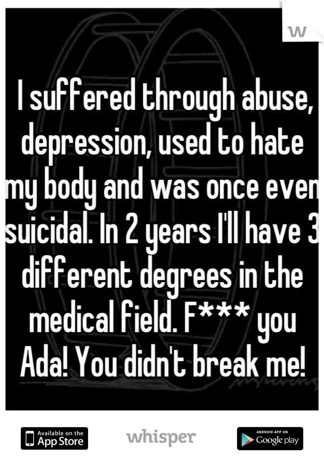 I suffered through abuse, depression, used to hate my body and was once even suicidal. In 2 years I'll have 3 different degrees in the medical field. F*** you Ada! You didn't break me!