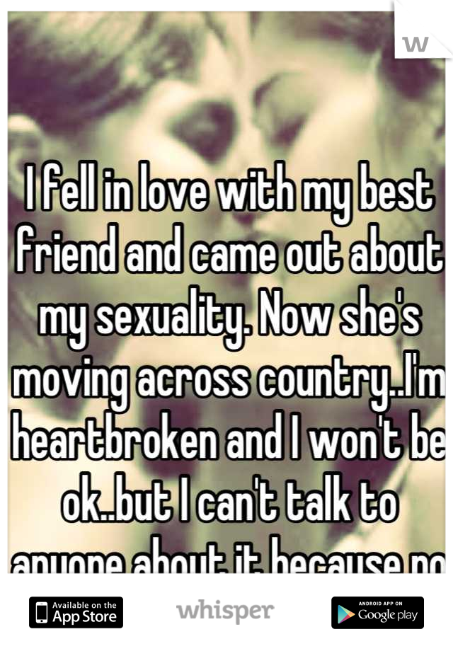 I fell in love with my best friend and came out about my sexuality. Now she's moving across country..I'm heartbroken and I won't be ok..but I can't talk to anyone about it because no one understands.