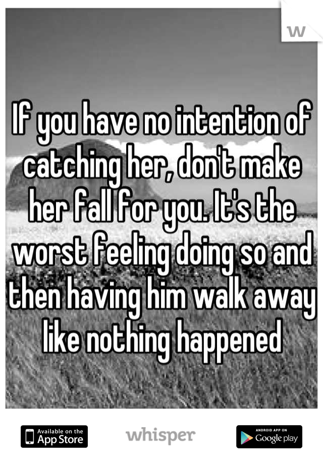 If you have no intention of catching her, don't make her fall for you. It's the worst feeling doing so and then having him walk away like nothing happened
