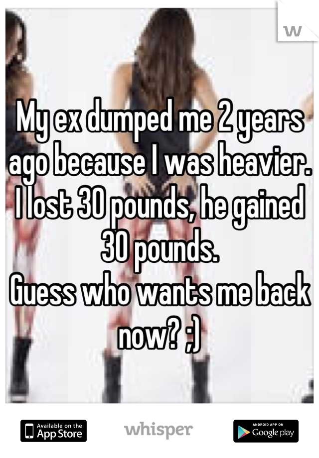 My ex dumped me 2 years ago because I was heavier. I lost 30 pounds, he gained 30 pounds. Guess who wants me back now? ;)