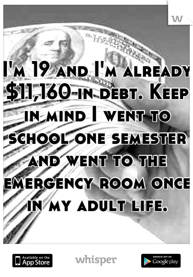 I'm 19 and I'm already $11,160 in debt. Keep in mind I went to school one semester and went to the emergency room once in my adult life.