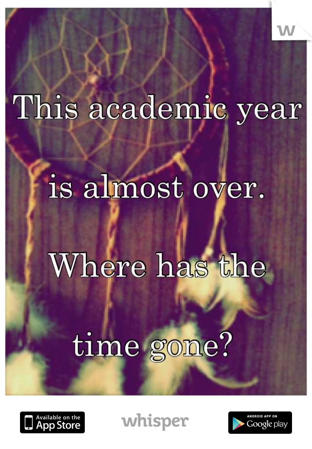 This academic year   is almost over.   Where has the  time gone?