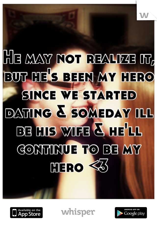 He may not realize it, but he's been my hero since we started dating & someday ill be his wife & he'll continue to be my hero <3