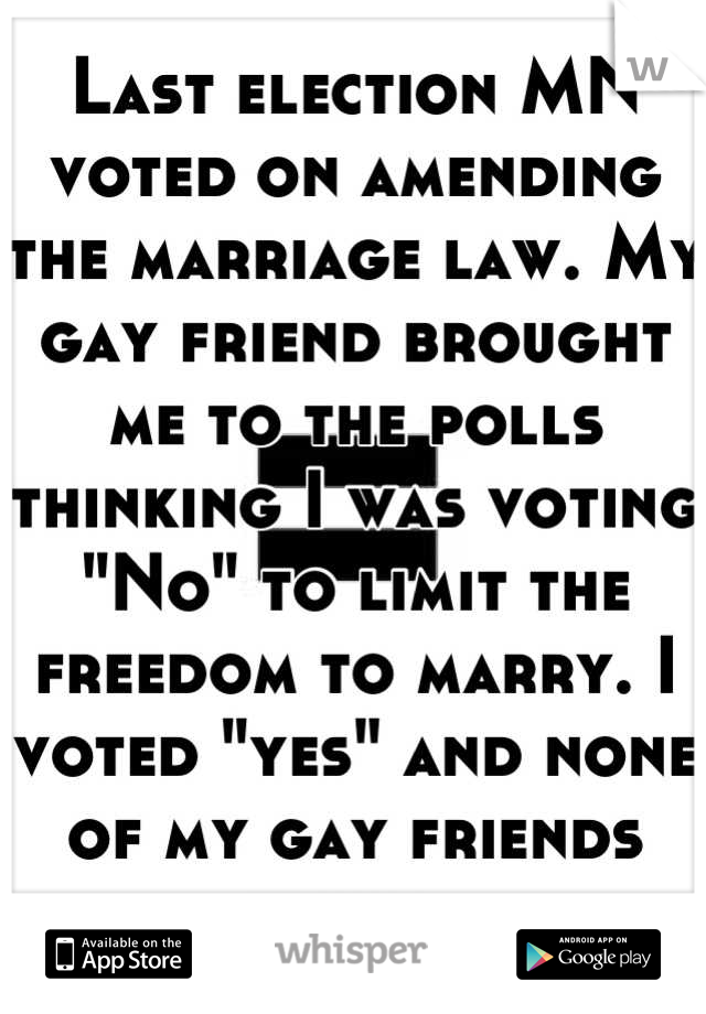 """Last election MN voted on amending the marriage law. My gay friend brought me to the polls thinking I was voting """"No"""" to limit the freedom to marry. I voted """"yes"""" and none of my gay friends know."""