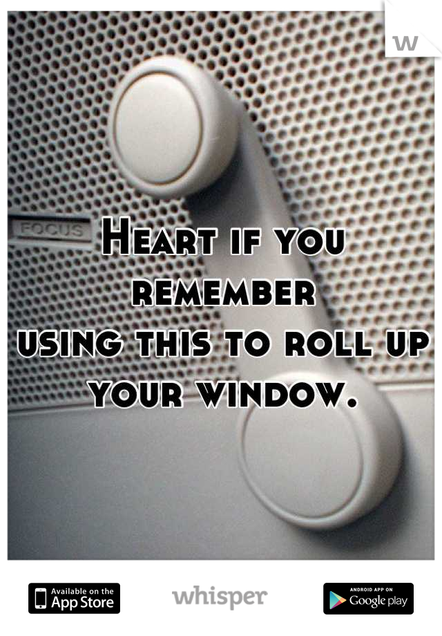 Heart if you remember  using this to roll up  your window.