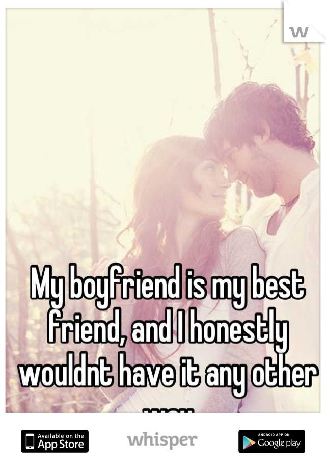 My boyfriend is my best friend, and I honestly wouldnt have it any other way