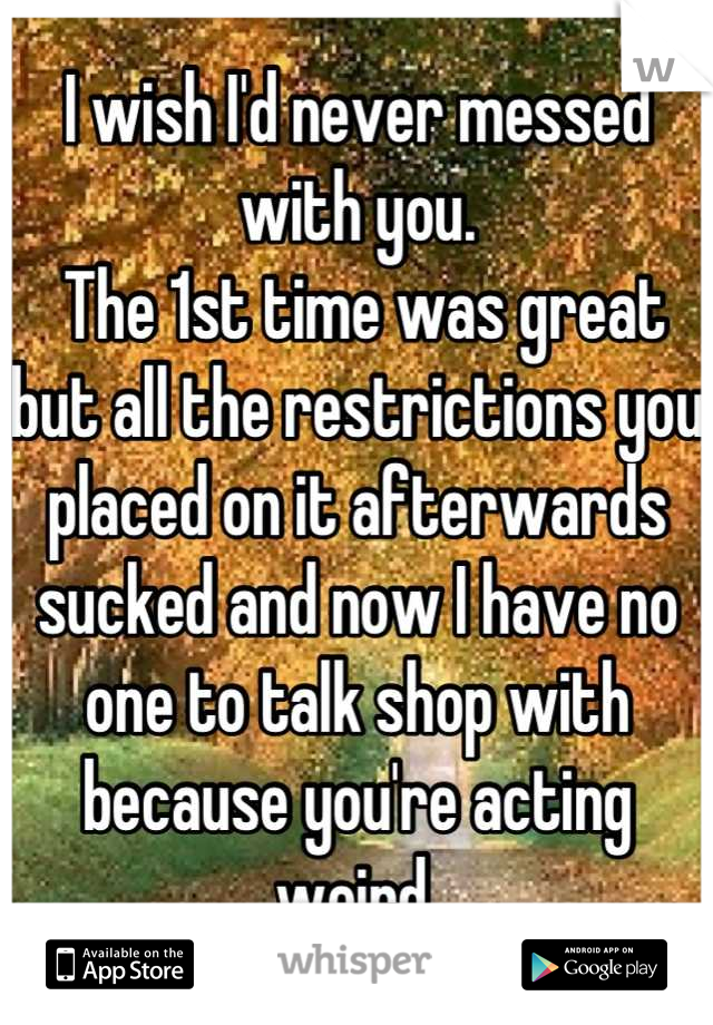 I wish I'd never messed with you.  The 1st time was great but all the restrictions you placed on it afterwards sucked and now I have no one to talk shop with because you're acting weird.