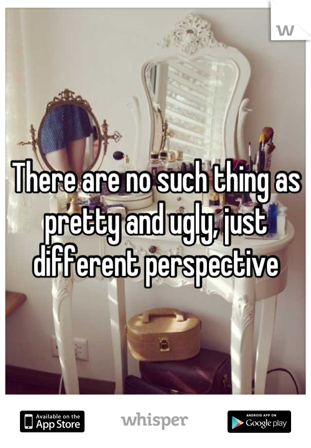 There are no such thing as pretty and ugly, just different perspective
