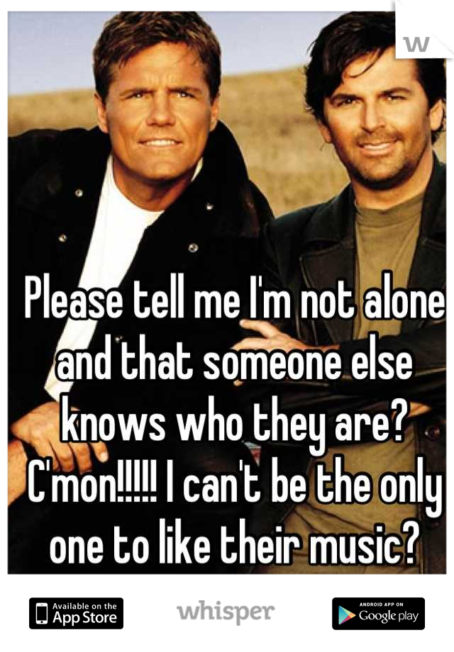 Please tell me I'm not alone and that someone else knows who they are? C'mon!!!!! I can't be the only one to like their music?