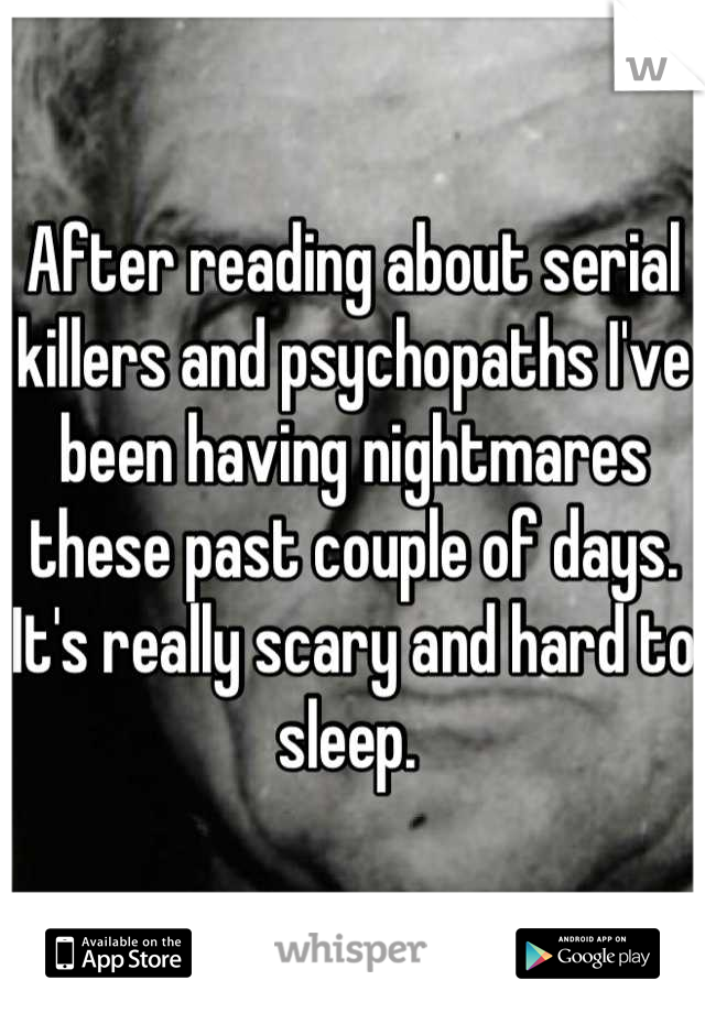 After reading about serial killers and psychopaths I've been having nightmares these past couple of days. It's really scary and hard to sleep.