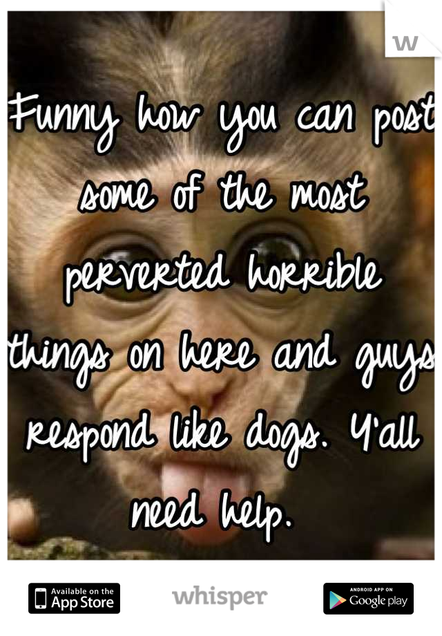 Funny how you can post some of the most perverted horrible things on here and guys respond like dogs. Y'all need help.