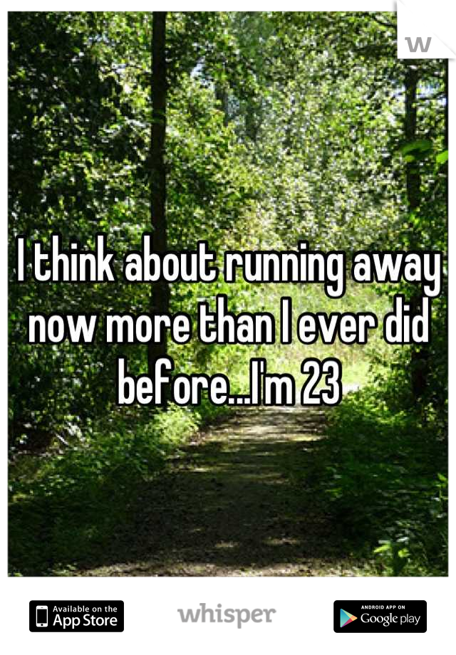I think about running away now more than I ever did before...I'm 23