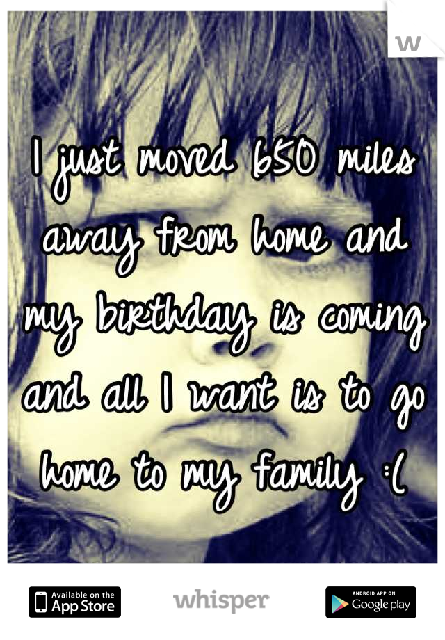 I just moved 650 miles away from home and my birthday is coming and all I want is to go home to my family :(