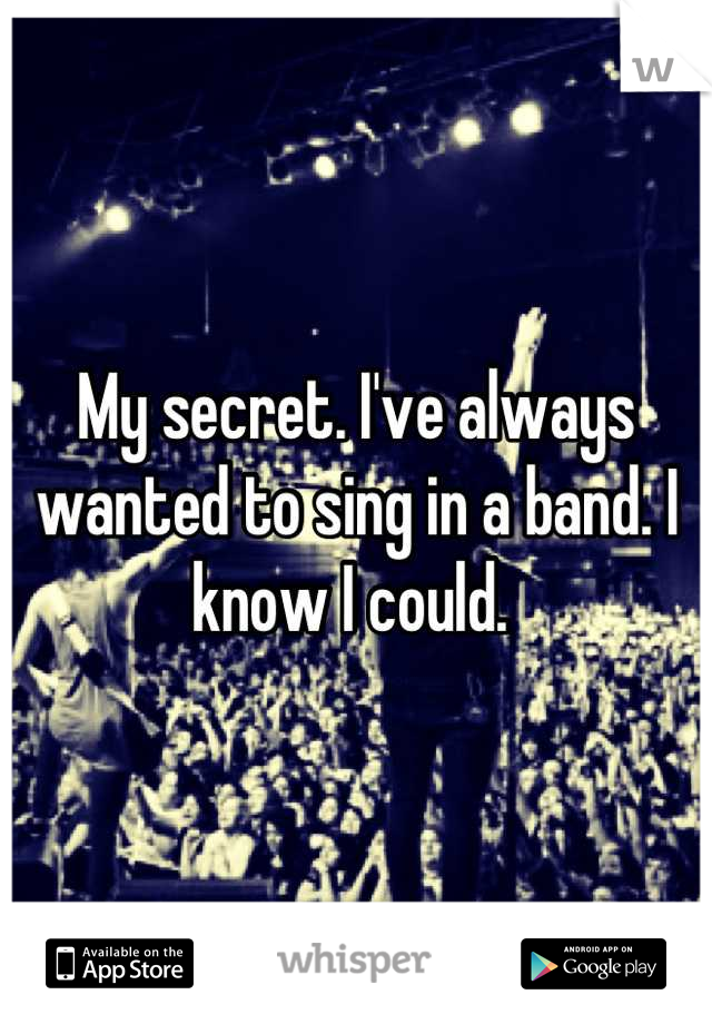 My secret. I've always wanted to sing in a band. I know I could.