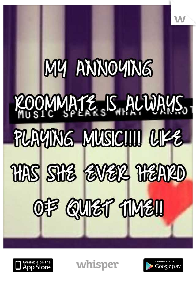 MY ANNOYING ROOMMATE IS ALWAYS PLAYING MUSIC!!!! LIKE HAS SHE EVER HEARD OF QUIET TIME!!