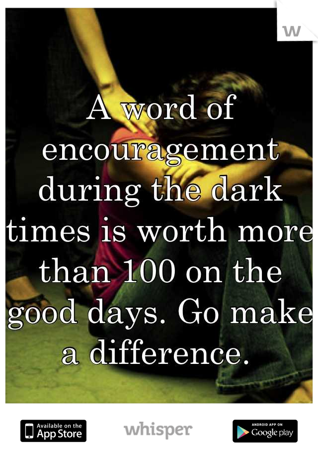 A word of encouragement during the dark times is worth more than 100 on the good days. Go make a difference.