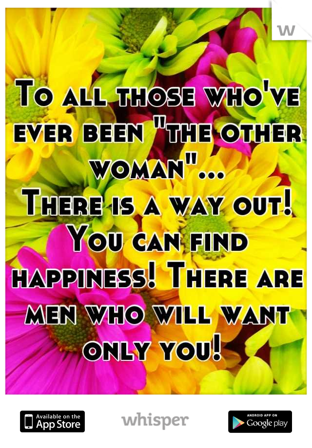 """To all those who've ever been """"the other woman""""... There is a way out! You can find happiness! There are men who will want only you!"""