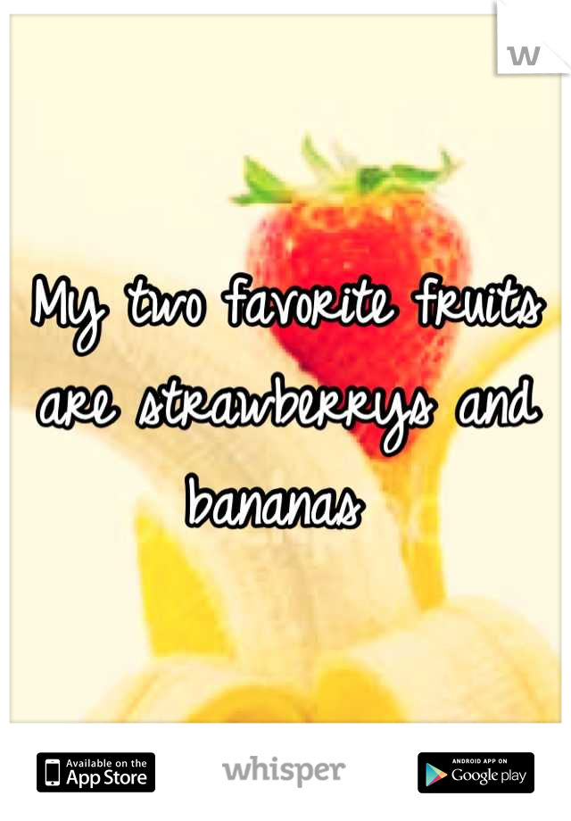 My two favorite fruits are strawberrys and bananas