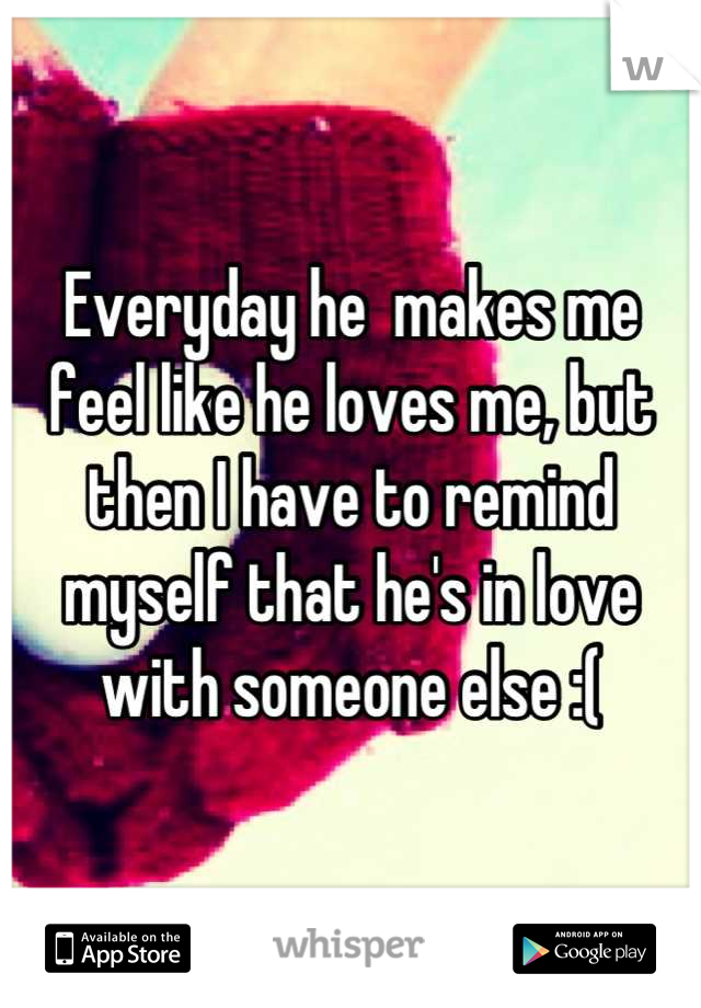 Everyday he  makes me feel like he loves me, but then I have to remind myself that he's in love with someone else :(