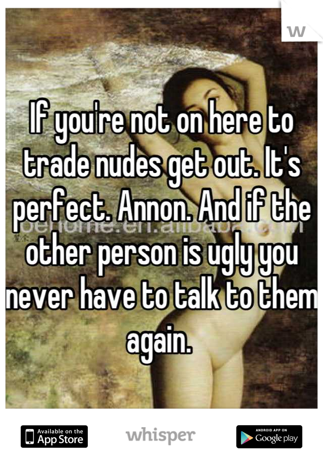If you're not on here to trade nudes get out. It's perfect. Annon. And if the other person is ugly you never have to talk to them again.