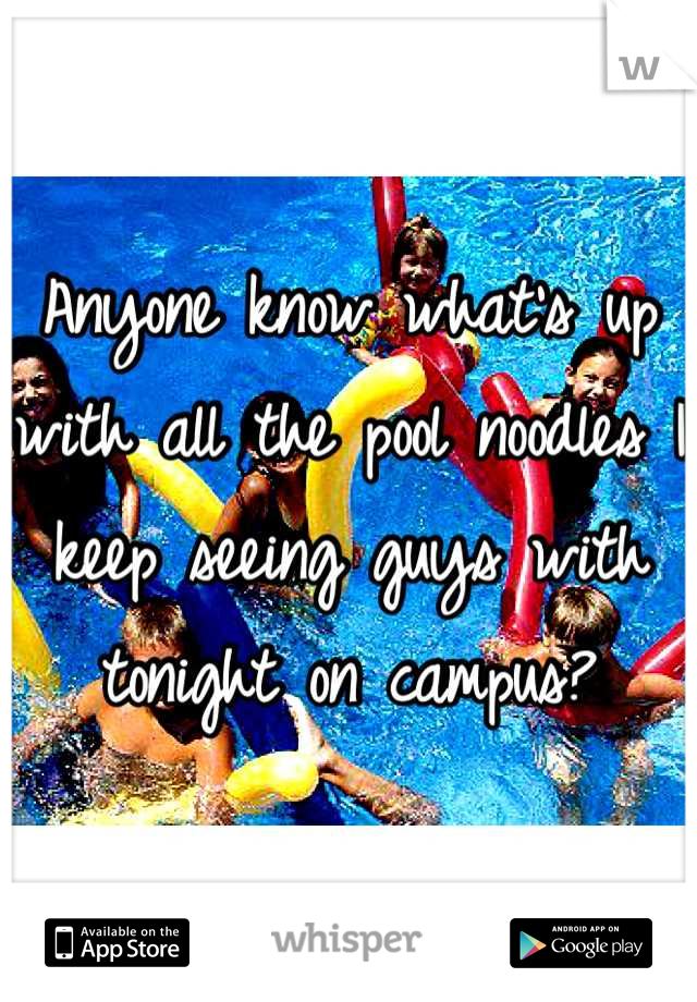 Anyone know what's up with all the pool noodles I keep seeing guys with tonight on campus?