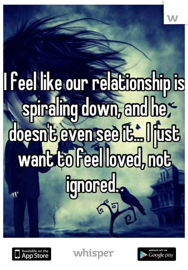 I feel like our relationship is spiraling down, and he doesn't even see it... I just want to feel loved, not ignored.