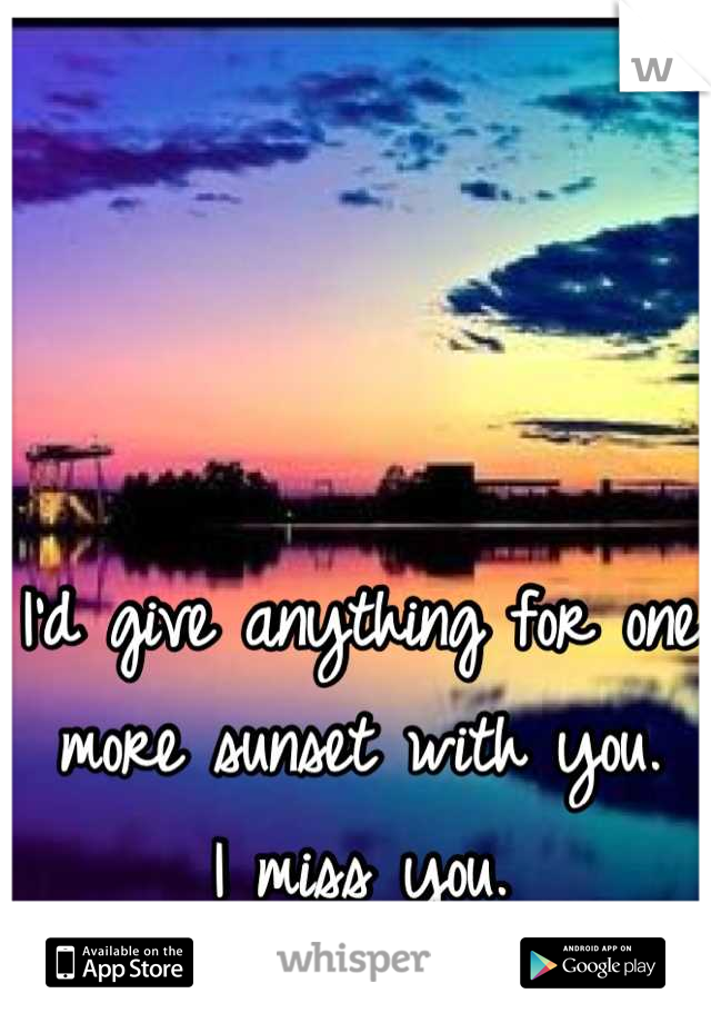 I'd give anything for one more sunset with you.       I miss you.