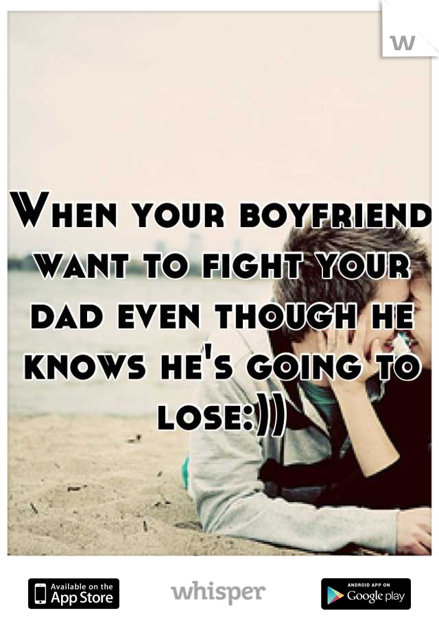 When your boyfriend want to fight your dad even though he knows he's going to lose:))