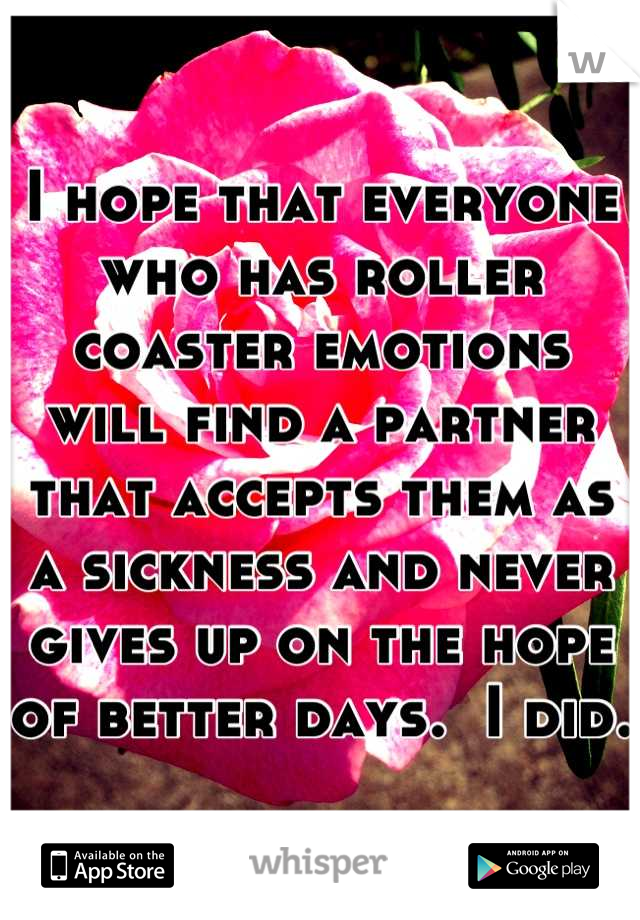 I hope that everyone who has roller coaster emotions will find a partner that accepts them as a sickness and never gives up on the hope of better days.  I did.