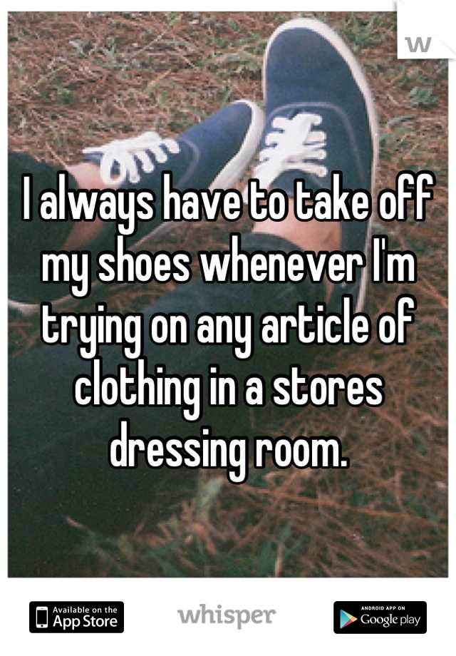 I always have to take off my shoes whenever I'm trying on any article of clothing in a stores dressing room.