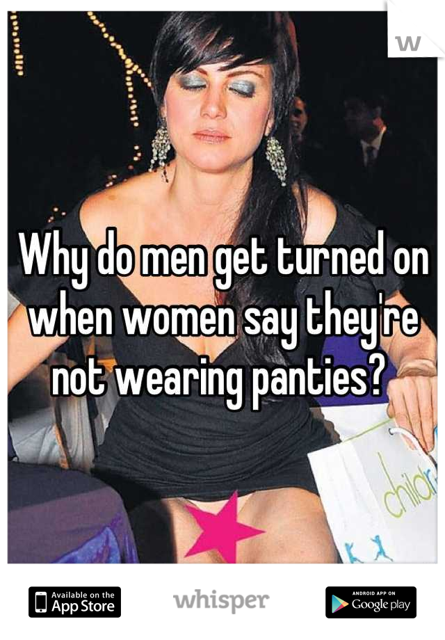 Why do men get turned on when women say they're not wearing panties?