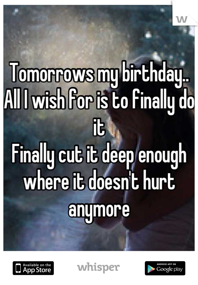 Tomorrows my birthday.. All I wish for is to finally do it Finally cut it deep enough where it doesn't hurt anymore