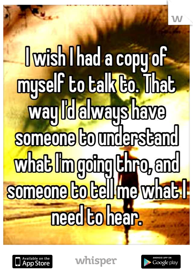 I wish I had a copy of myself to talk to. That way I'd always have someone to understand what I'm going thro, and someone to tell me what I need to hear.