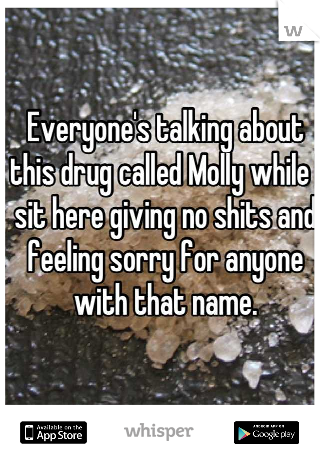 Everyone's talking about this drug called Molly while I sit here giving no shits and feeling sorry for anyone with that name.