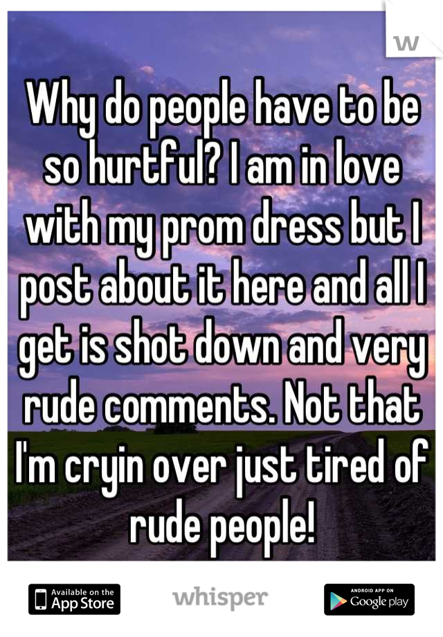 Why do people have to be so hurtful? I am in love with my prom dress but I post about it here and all I get is shot down and very rude comments. Not that I'm cryin over just tired of rude people!