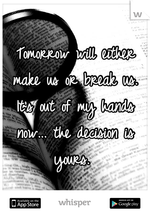 Tomorrow will either make us or break us. It's out of my hands now... the decision is yours.