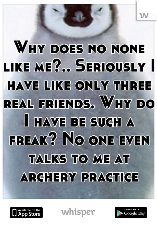Why does no none like me?.. Seriously I have like only three real friends. Why do I have be such a freak? No one even talks to me at archery practice