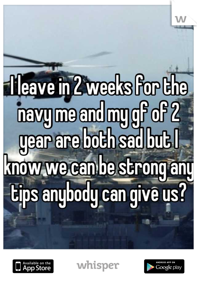 I leave in 2 weeks for the navy me and my gf of 2 year are both sad but I know we can be strong any tips anybody can give us?