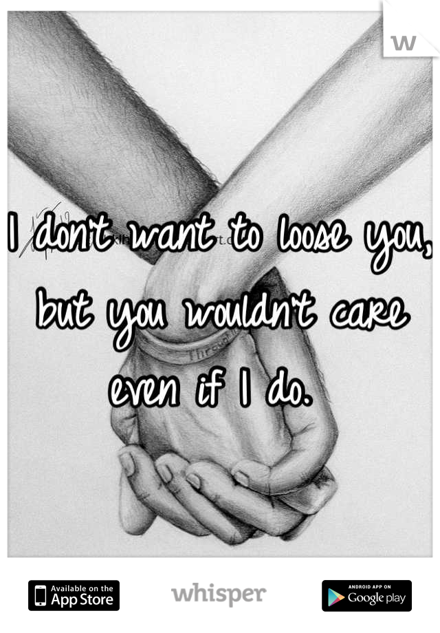 I don't want to loose you, but you wouldn't care even if I do.