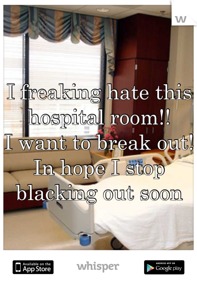 I freaking hate this hospital room!!  I want to break out!  In hope I stop blacking out soon