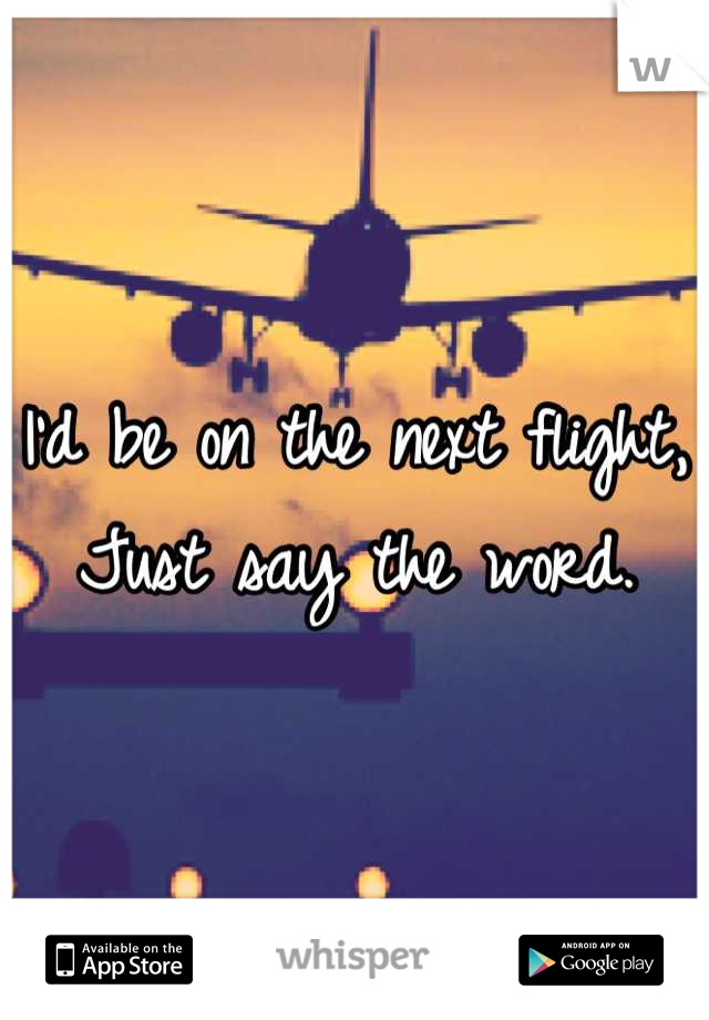 I'd be on the next flight, Just say the word.