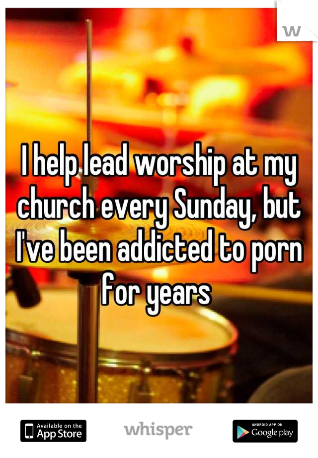 I help lead worship at my church every Sunday, but I've been addicted to porn for years