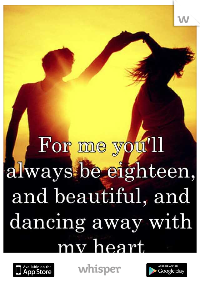 For me you'll always be eighteen, and beautiful, and dancing away with my heart